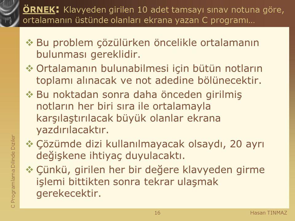 C Programlama Dilinde Diziler Hasan TINMAZ16 ÖRNEK : Klavyeden girilen 10 adet tamsayı sınav notuna göre, ortalamanın üstünde olanları ekrana yazan C