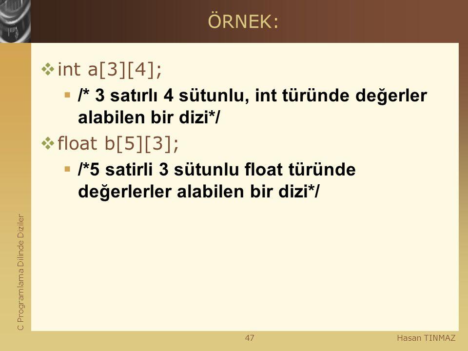 C Programlama Dilinde Diziler Hasan TINMAZ47 ÖRNEK:  int a[3][4];  /* 3 satırlı 4 sütunlu, int türünde değerler alabilen bir dizi*/  float b[5][3];