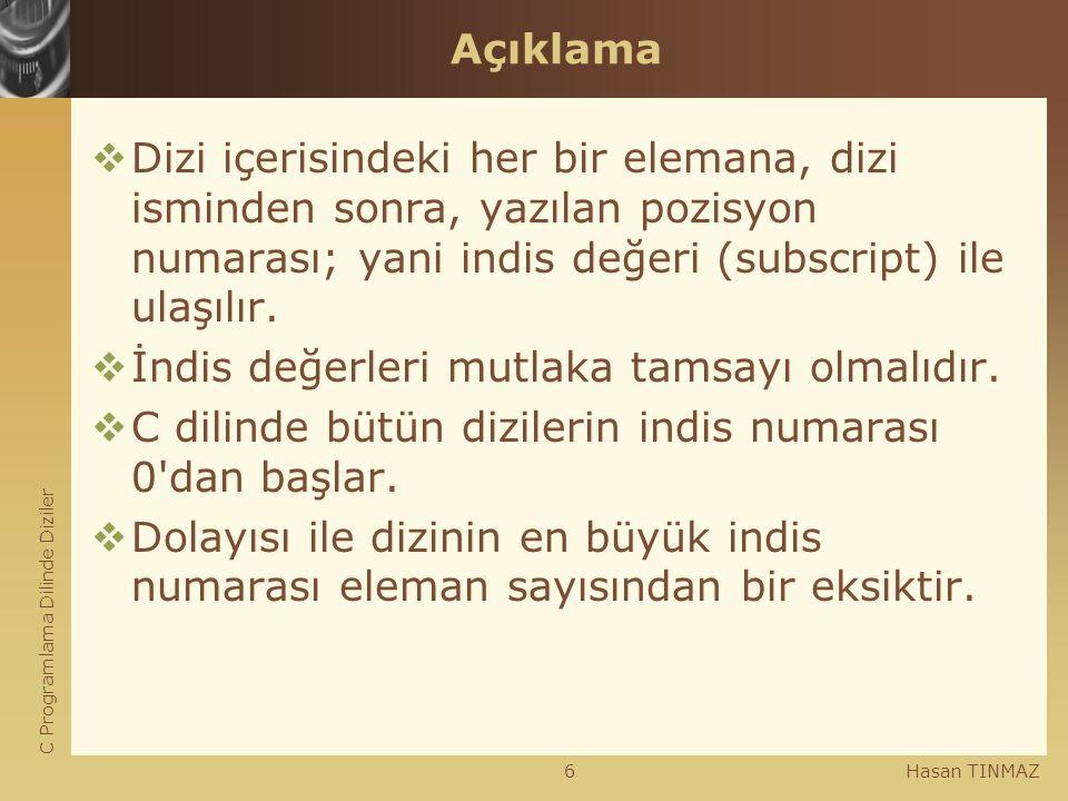 C Programlama Dilinde Diziler Hasan TINMAZ6 Açıklama  Dizi içerisindeki her bir elemana, dizi isminden sonra, yazılan pozisyon numarası; yani indis d