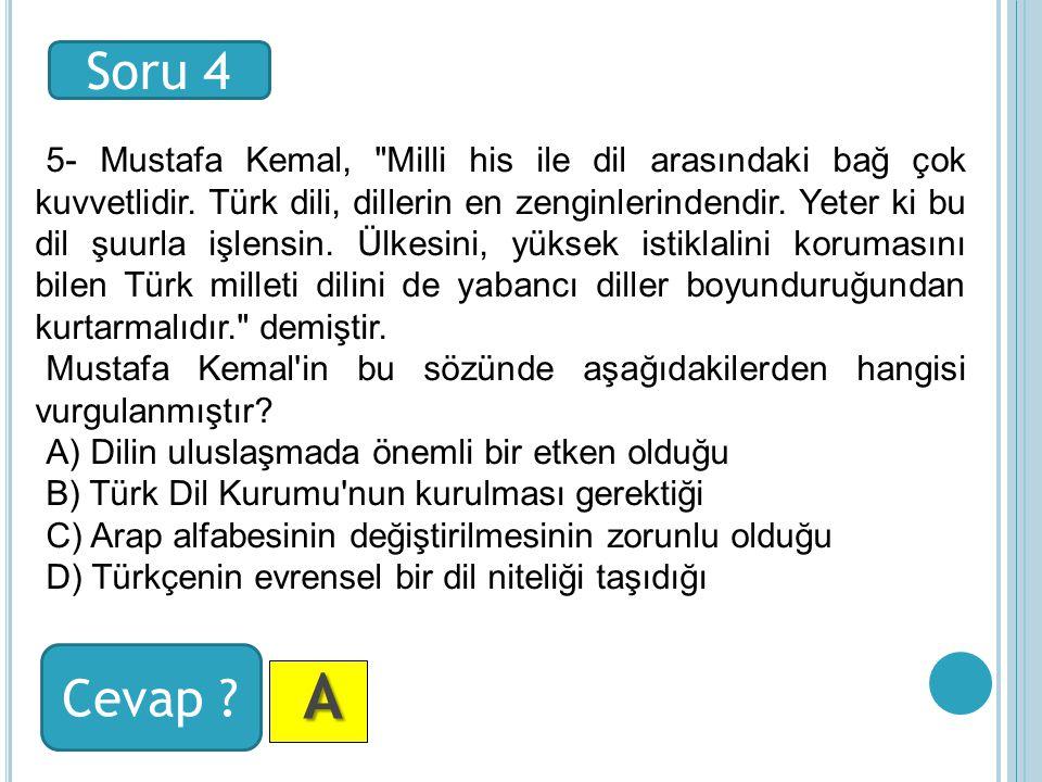 Soru 4 Cevap . A AA A 5- Mustafa Kemal, Milli his ile dil arasındaki bağ çok kuvvetlidir.