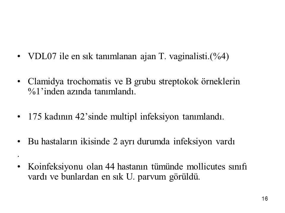 16 VDL07 ile en sık tanımlanan ajan T. vaginalisti.(%4) Clamidya trochomatis ve B grubu streptokok örneklerin %1'inden azında tanımlandı. 175 kadının