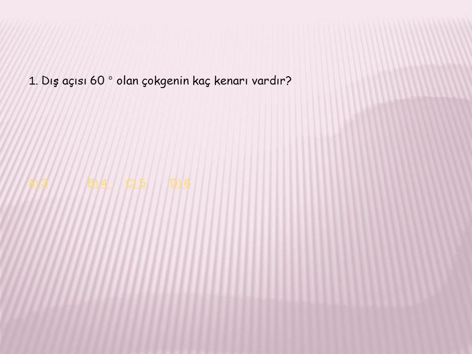 1. Dış açısı 60 ° olan çokgenin kaç kenarı vardır? A) 3A) 3 B) 4 C) 5 D) 6B) 4 C) 5 D) 6