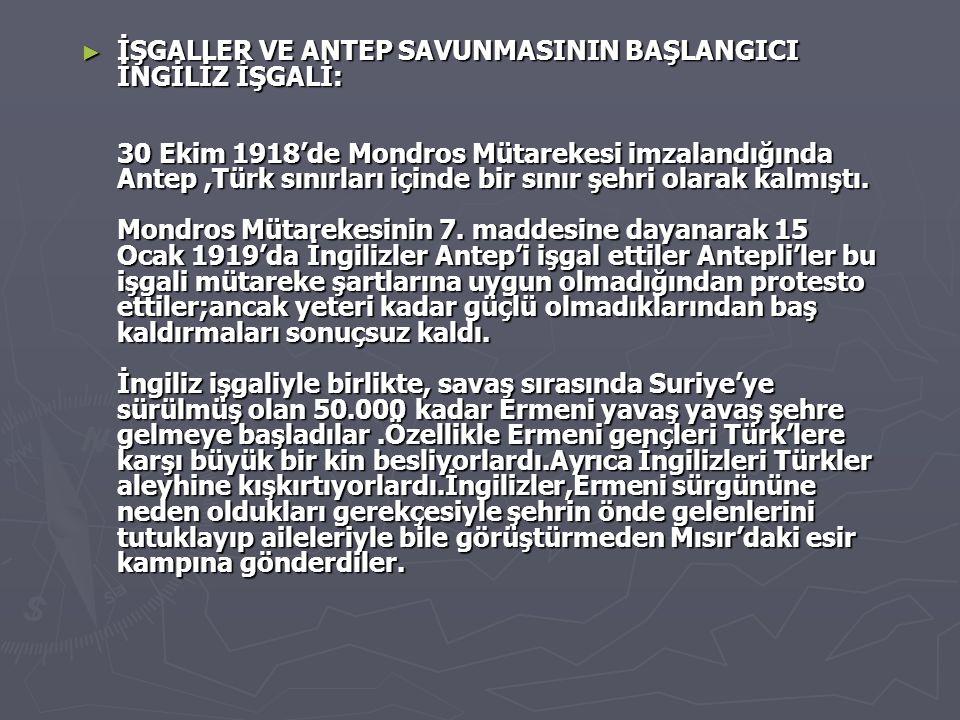 ► İŞGALLER VE ANTEP SAVUNMASININ BAŞLANGICI İNGİLİZ İŞGALİ: 30 Ekim 1918'de Mondros Mütarekesi imzalandığında Antep,Türk sınırları içinde bir sınır şehri olarak kalmıştı.