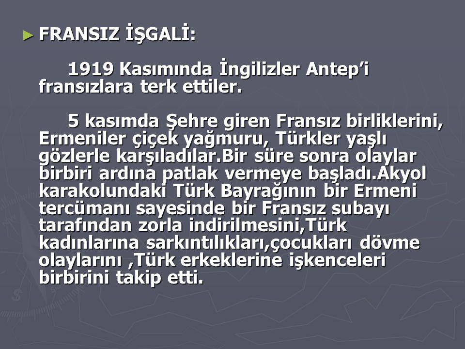 ► FRANSIZ İŞGALİ: 1919 Kasımında İngilizler Antep'i fransızlara terk ettiler. 5 kasımda Şehre giren Fransız birliklerini, Ermeniler çiçek yağmuru, Tür
