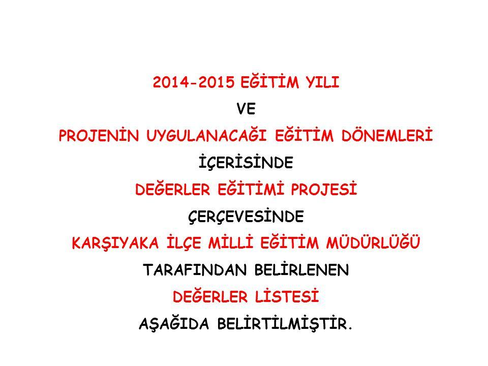 2014-2015 EĞİTİM YILI VE PROJENİN UYGULANACAĞI EĞİTİM DÖNEMLERİ İÇERİSİNDE DEĞERLER EĞİTİMİ PROJESİ ÇERÇEVESİNDE KARŞIYAKA İLÇE MİLLİ EĞİTİM MÜDÜRLÜĞÜ