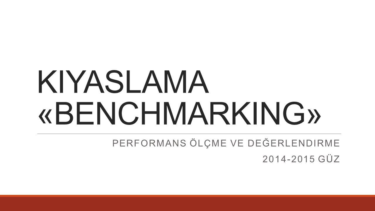 KIYASLAMA «BENCHMARKING» PERFORMANS ÖLÇME VE DEĞERLENDIRME 2014-2015 GÜZ