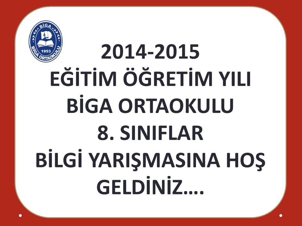 2014-2015 EĞİTİM ÖĞRETİM YILI BİGA ORTAOKULU 8. SINIFLAR BİLGİ YARIŞMASINA HOŞ GELDİNİZ….