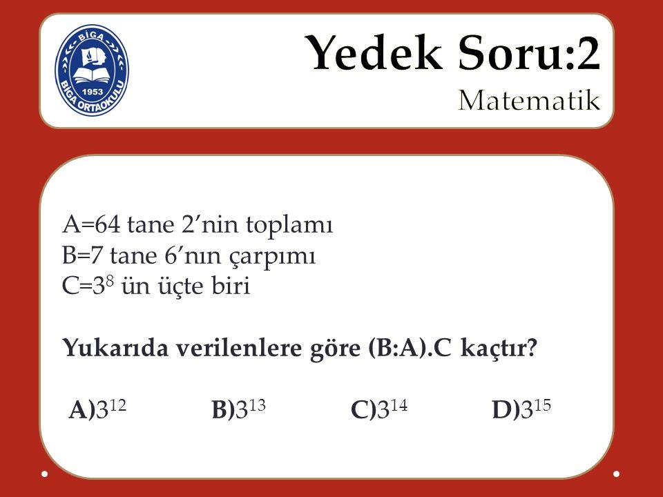 A=64 tane 2'nin toplamı B=7 tane 6'nın çarpımı C=3 8 ün üçte biri Yukarıda verilenlere göre (B:A).C kaçtır? A)3 12 B)3 13 C)3 14 D)3 15