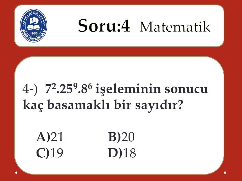 4-) 7 2.25 9.8 6 işeleminin sonucu kaç basamaklı bir sayıdır A)21 B)20 C)19 D)18