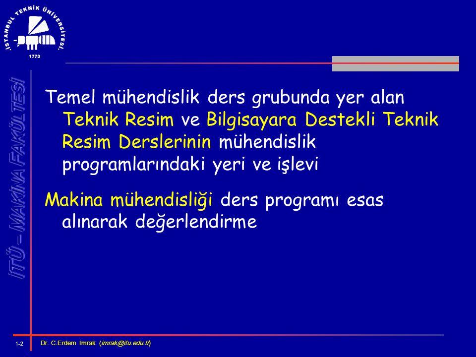 1-2 Dr. C.Erdem Imrak (imrak@itu.edu.tr ) Temel mühendislik ders grubunda yer alan Teknik Resim ve Bilgisayara Destekli Teknik Resim Derslerinin mühen