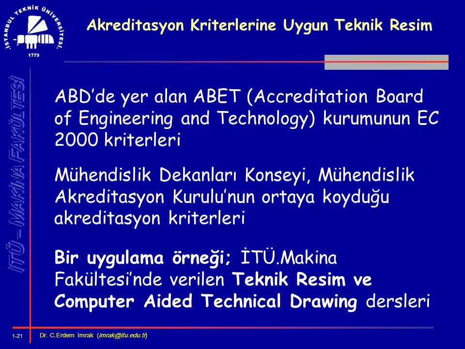 1-21 Dr. C.Erdem Imrak (imrak@itu.edu.tr ) Akreditasyon Kriterlerine Uygun Teknik Resim ABD'de yer alan ABET (Accreditation Board of Engineering and T