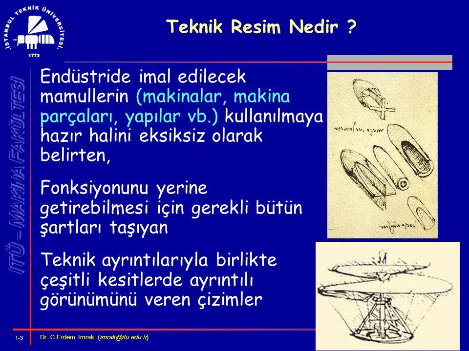 1-3 Dr. C.Erdem Imrak (imrak@itu.edu.tr ) Teknik Resim Nedir ? Endüstride imal edilecek mamullerin (makinalar, makina parçaları, yapılar vb.) kullanıl