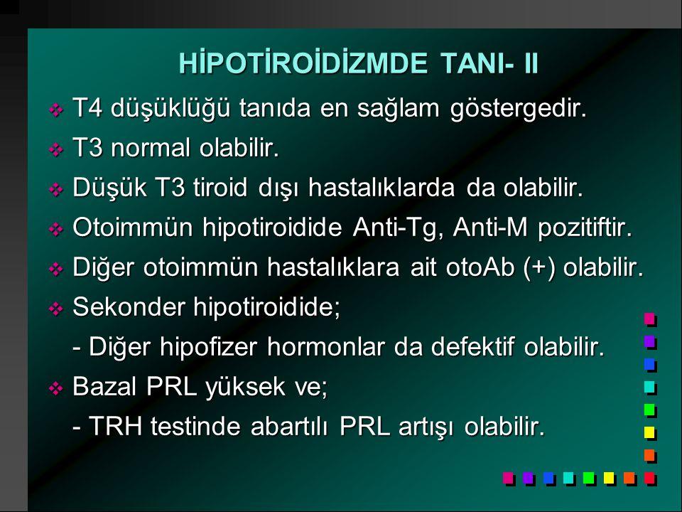 HİPOTİROİDİZMDE TANI- II  T4 düşüklüğü tanıda en sağlam göstergedir.  T3 normal olabilir.  Düşük T3 tiroid dışı hastalıklarda da olabilir.  Otoimm