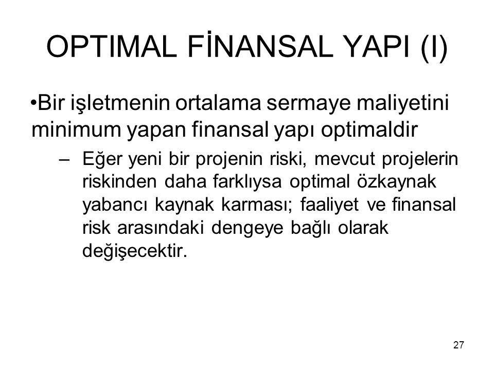 27 OPTIMAL FİNANSAL YAPI (I) Bir işletmenin ortalama sermaye maliyetini minimum yapan finansal yapı optimaldir –Eğer yeni bir projenin riski, mevcut p