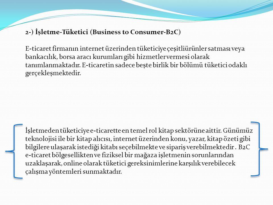 2-) İşletme-Tüketici (Business to Consumer-B2C) E-ticaret firmanın internet üzerinden tüketiciye çeşitliürünler satması veya bankacılık, borsa aracı k