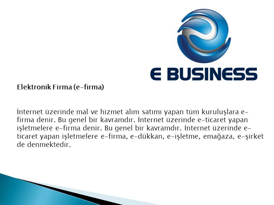 Elektronik Firma (e-firma) İnternet üzerinde mal ve hizmet alım satımı yapan tüm kuruluşlara e- firma denir. Bu genel bir kavramdır. İnternet üzerinde