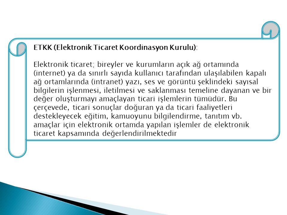 ETKK (Elektronik Ticaret Koordinasyon Kurulu): Elektronik ticaret; bireyler ve kurumların açık ağ ortamında (internet) ya da sınırlı sayıda kullanıcı