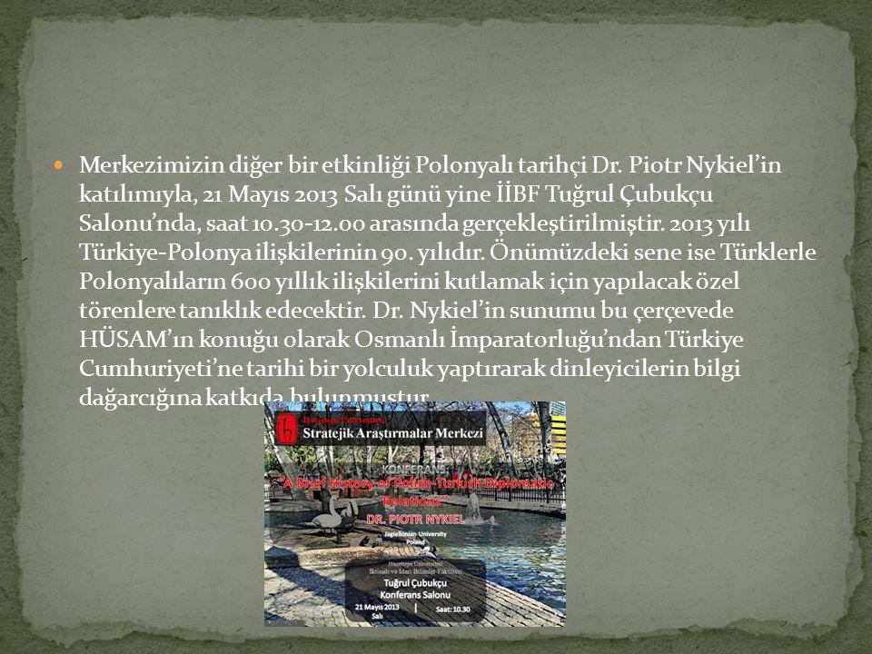 Merkezimizin diğer bir etkinliği Polonyalı tarihçi Dr. Piotr Nykiel'in katılımıyla, 21 Mayıs 2013 Salı günü yine İİBF Tuğrul Çubukçu Salonu'nda, saat