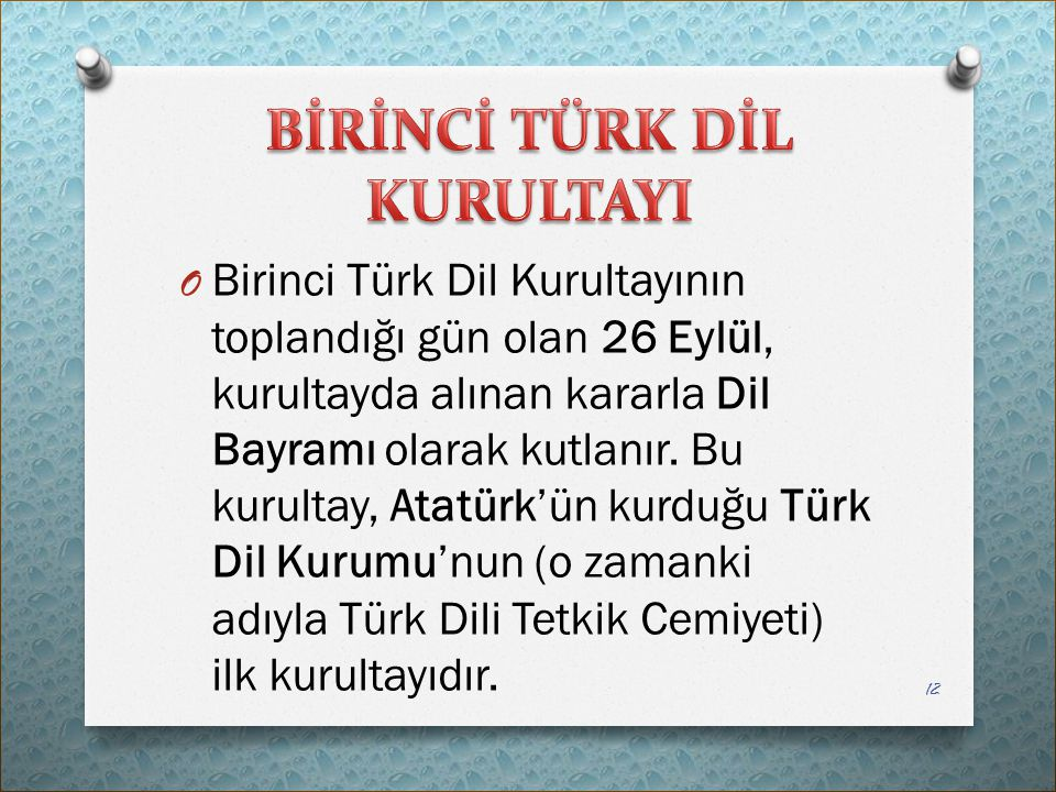 O Birinci Türk Dil Kurultayının toplandığı gün olan 26 Eylül, kurultayda alınan kararla Dil Bayramı olarak kutlanır. Bu kurultay, Atatürk'ün kurduğu T