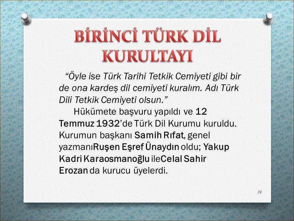 """""""Öyle ise Türk Tarihi Tetkik Cemiyeti gibi bir de ona kardeş dil cemiyeti kuralım. Adı Türk Dili Tetkik Cemiyeti olsun."""" Hükümete başvuru yapıldı ve 1"""
