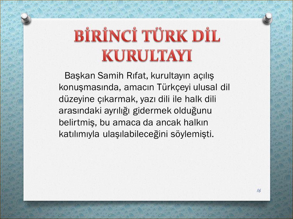 Başkan Samih Rıfat, kurultayın açılış konuşmasında, amacın Türkçeyi ulusal dil düzeyine çıkarmak, yazı dili ile halk dili arasındaki ayrılığı gidermek