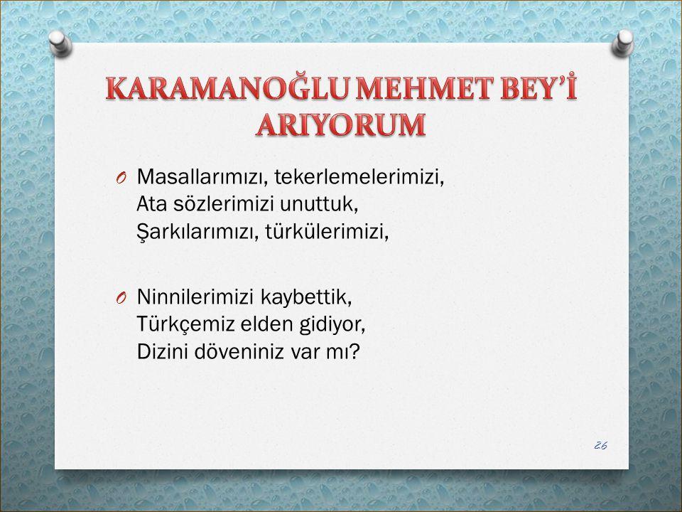 O Masallarımızı, tekerlemelerimizi, Ata sözlerimizi unuttuk, Şarkılarımızı, türkülerimizi, O Ninnilerimizi kaybettik, Türkçemiz elden gidiyor, Dizini