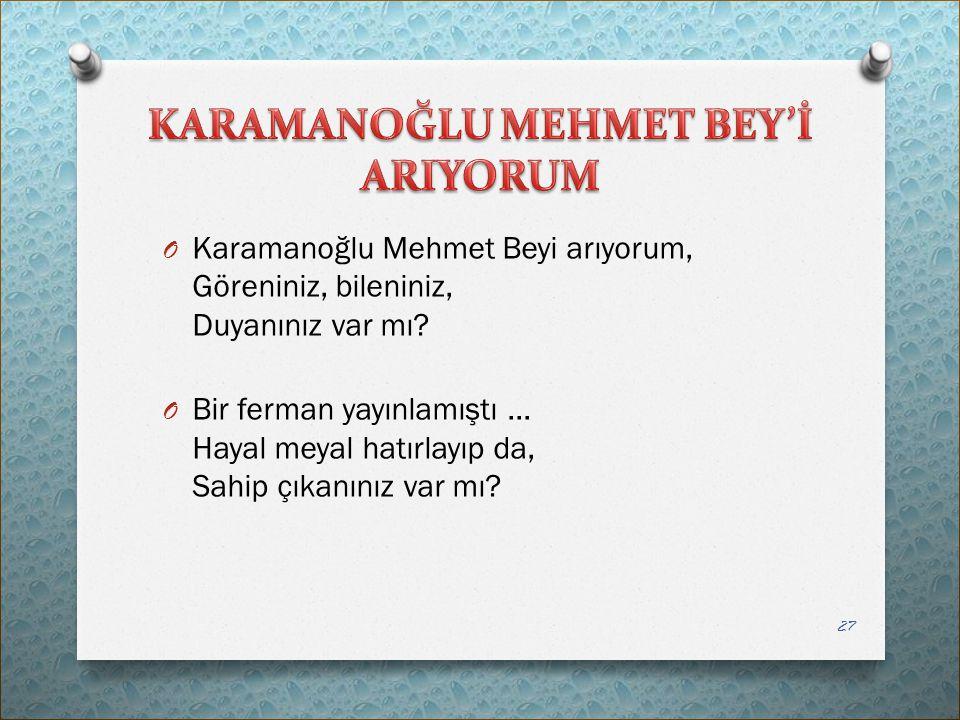 O Karamanoğlu Mehmet Beyi arıyorum, Göreniniz, bileniniz, Duyanınız var mı? O Bir ferman yayınlamıştı... Hayal meyal hatırlayıp da, Sahip çıkanınız va