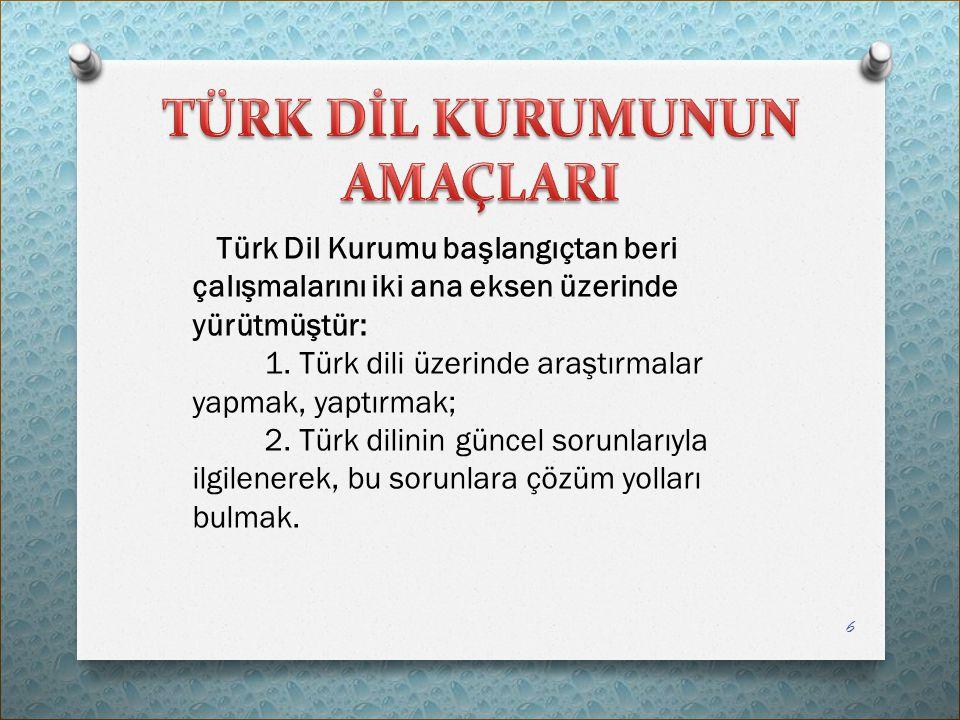 Türk Dil Kurumu başlangıçtan beri çalışmalarını iki ana eksen üzerinde yürütmüştür: 1. Türk dili üzerinde araştırmalar yapmak, yaptırmak; 2. Türk dili