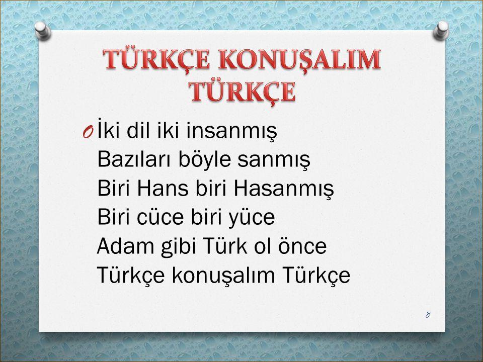 O İki dil iki insanmış Bazıları böyle sanmış Biri Hans biri Hasanmış Biri cüce biri yüce Adam gibi Türk ol önce Türkçe konuşalım Türkçe 8