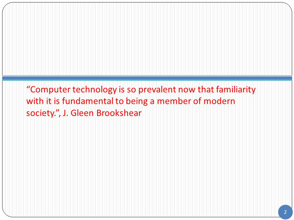 """Computer technology is so prevalent now that familiarity with it is fundamental to being a member of modern society."", J. Gleen Brookshear 2"