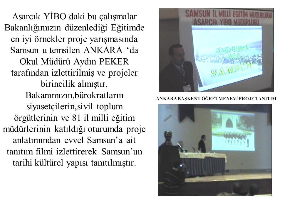 Asarcık YİBO daki bu çalışmalar Bakanlığımızın düzenlediği Eğitimde en iyi örnekler proje yarışmasında Samsun u temsilen ANKARA 'da Okul Müdürü Aydın