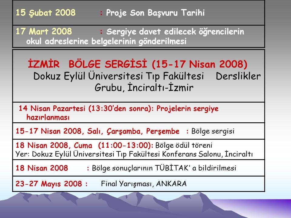 İZMİR BÖLGE SERGİSİ (15-17 Nisan 2008) Dokuz Eylül Üniversitesi Tıp Fakültesi Derslikler Grubu, İnciraltı-İzmir 14 Nisan Pazartesi (13:30'den sonra): Projelerin sergiye hazırlanması 15-17 Nisan 2008, Salı, Çarşamba, Perşembe : Bölge sergisi 18 Nisan 2008, Cuma (11:00-13:00): Bölge ödül töreni Yer: Dokuz Eylül Üniversitesi Tıp Fakültesi Konferans Salonu, İnciraltı 18 Nisan 2008 : Bölge sonuçlarının TÜBİTAK a bildirilmesi 23-27 Mayıs 2008 : Final Yarışması, ANKARA 15 Şubat 2008 : Proje Son Başvuru Tarihi 17 Mart 2008 : Sergiye davet edilecek öğrencilerin okul adreslerine belgelerinin gönderilmesi