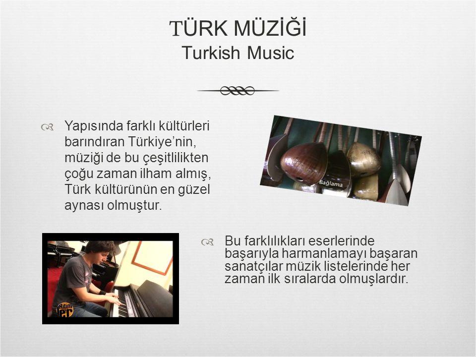 T ÜRK MÜZİĞİ Turkish Music  Yapısında farklı kültürleri barındıran Türkiye'nin, müziği de bu çeşitlilikten çoğu zaman ilham almış, Türk kültürünün en güzel aynası olmuştur.