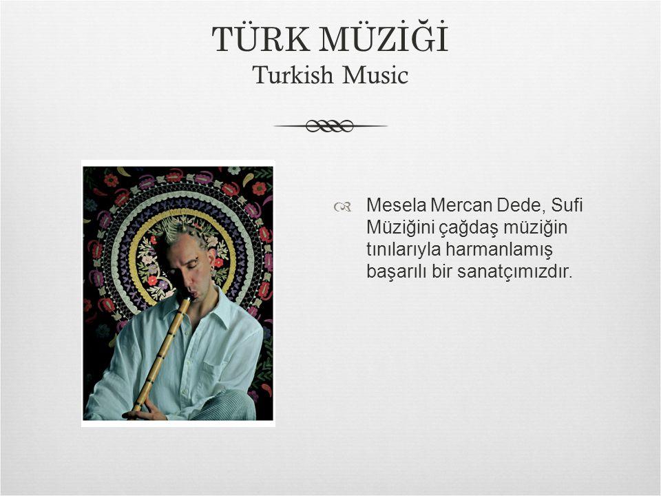  Mesela Mercan Dede, Sufi Müziğini çağdaş müziğin tınılarıyla harmanlamış başarılı bir sanatçımızdır.