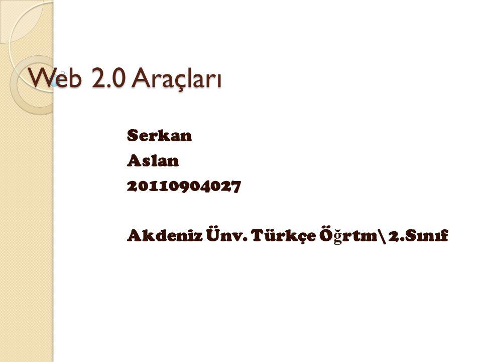 Web 2.0 Araçları Serkan Aslan 20110904027 Akdeniz Ünv. Türkçe Ö ğ rtm\ 2.Sınıf