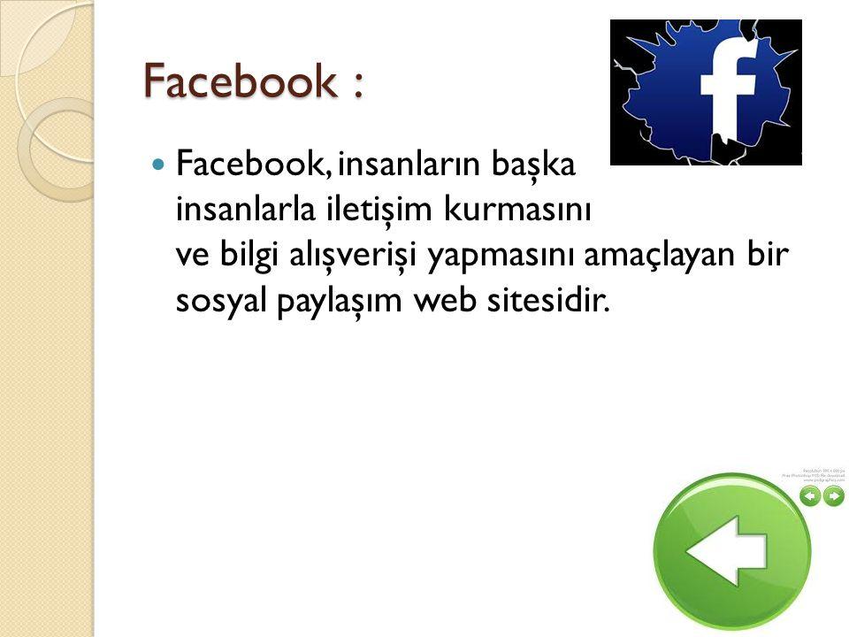 Facebook : Facebook, insanların başka insanlarla iletişim kurmasını ve bilgi alışverişi yapmasını amaçlayan bir sosyal paylaşım web sitesidir.