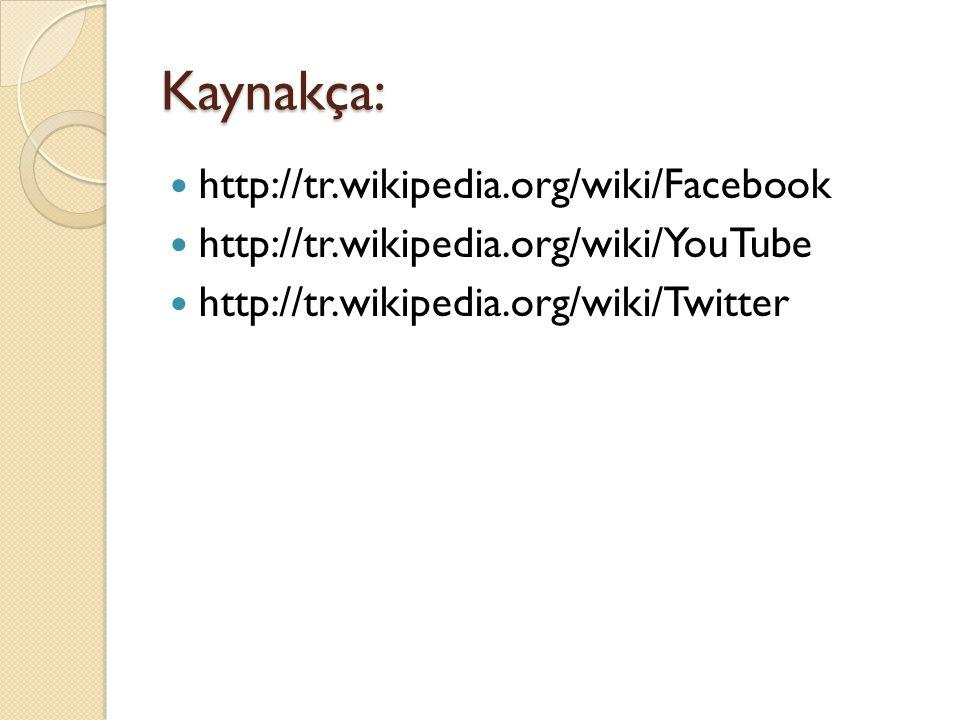 Kaynakça: http://tr.wikipedia.org/wiki/Facebook http://tr.wikipedia.org/wiki/YouTube http://tr.wikipedia.org/wiki/Twitter