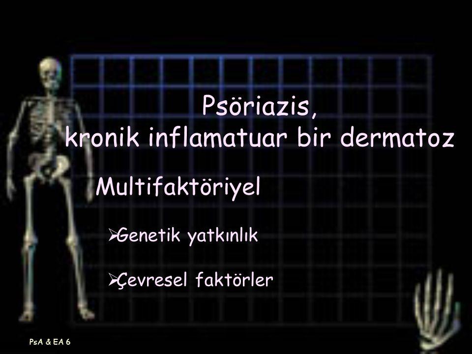 PsA & EA 6 Psöriazis, kronik inflamatuar bir dermatoz Multifaktöriyel  Genetik yatkınlık  Çevresel faktörler