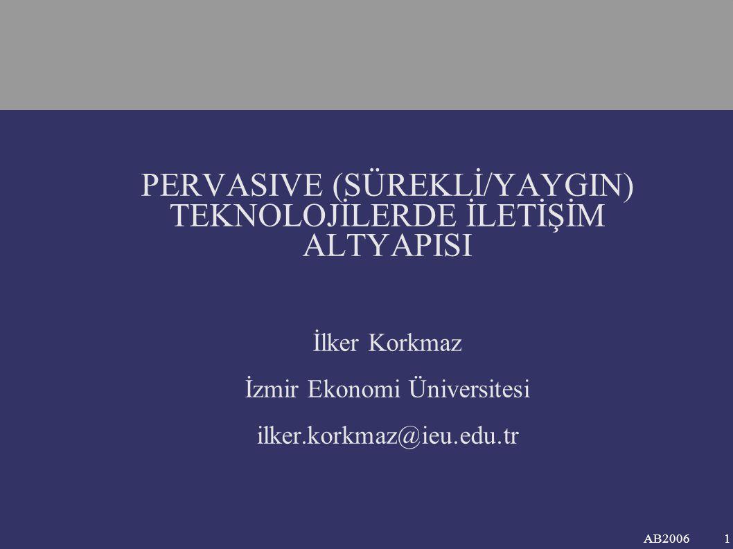 AB2006 PERVASIVE (SÜREKLİ/YAYGIN) TEKNOLOJİLERDE İLETİŞİM ALTYAPISI İlker Korkmaz İzmir Ekonomi Üniversitesi ilker.korkmaz@ieu.edu.tr 1