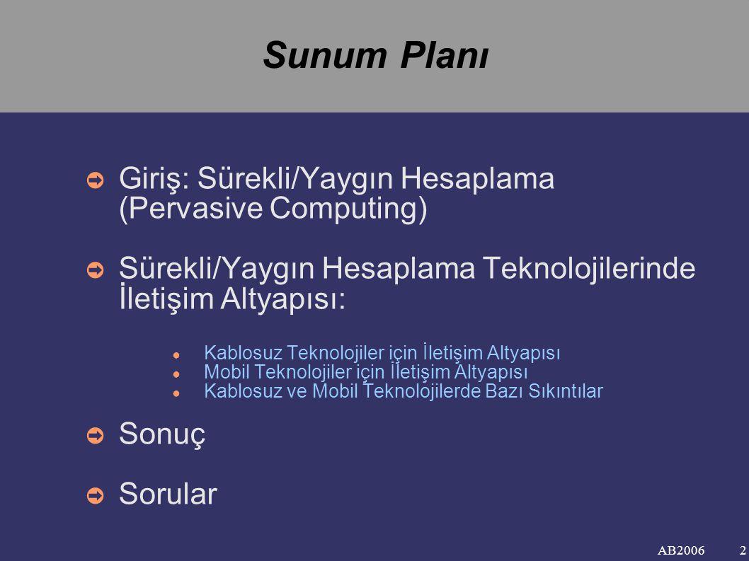 AB2006 Sunum Planı ➲ Giriş: Sürekli/Yaygın Hesaplama (Pervasive Computing) ➲ Sürekli/Yaygın Hesaplama Teknolojilerinde İletişim Altyapısı: ● Kablosuz Teknolojiler için İletişim Altyapısı ● Mobil Teknolojiler için İletişim Altyapısı ● Kablosuz ve Mobil Teknolojilerde Bazı Sıkıntılar ➲ Sonuç ➲ Sorular 2