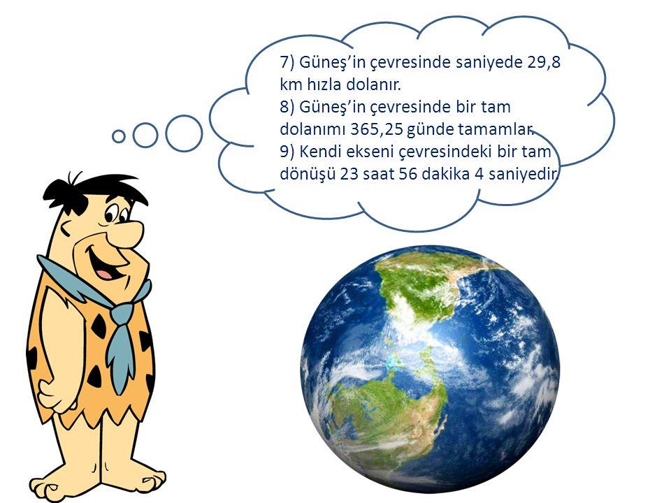 7) Güneş'in çevresinde saniyede 29,8 km hızla dolanır. 8) Güneş'in çevresinde bir tam dolanımı 365,25 günde tamamlar. 9) Kendi ekseni çevresindeki bir