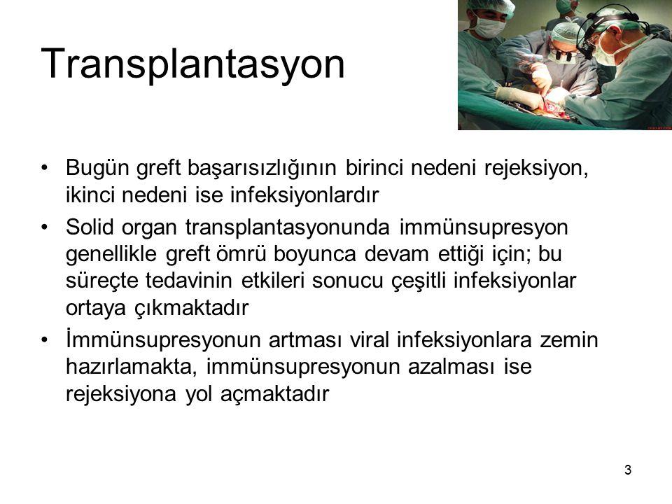 4 Transplantasyon Transplantasyondan sonraki dönemde görülen viral infeksiyonlar transplant tipine göre bir miktar değişim göstermektedir Kök hücre transplantasyonu/ kemik iliği transplantasyonu yapılanlarda transplantasyon sonrasındaki ilk ayda polyomavirüsler, herpes simpleks virus (HSV), solunum yolu virüsleri ve enterik virüsler infeksiyonlara neden olmaktadır Solid organ transplantasyonu alıcılarında ise ilk ayda genellikle HSV infeksiyonları görülmektedir Her iki grupta da ikinci aydan sonra CMV, EBV ve VZV infeksiyonları görülmeye başlar
