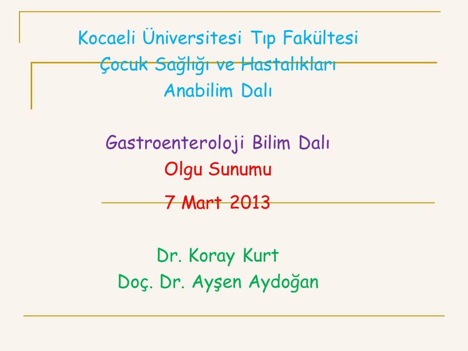 Kocaeli Üniversitesi Tıp Fakültesi Çocuk Sağlığı ve Hastalıkları Anabilim Dalı Gastroenteroloji Bilim Dalı Olgu Sunumu 7 Mart 2013 Dr. Koray Kurt Doç.