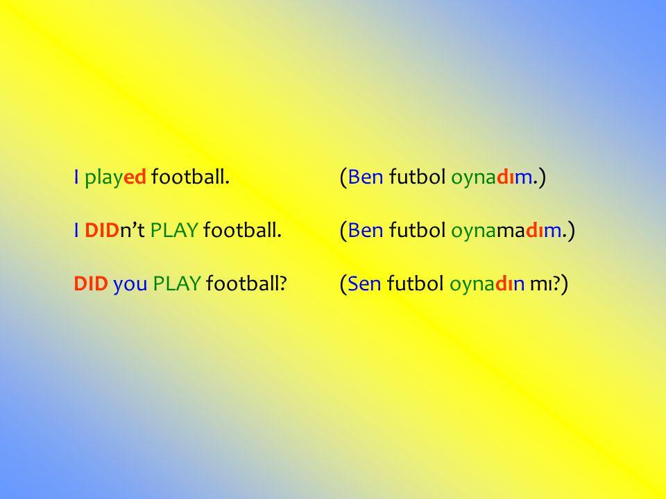 I played football. (Ben futbol oynadım.) I DIDn't PLAY football. (Ben futbol oynamadım.) DID you PLAY football? (Sen futbol oynadın mı?)