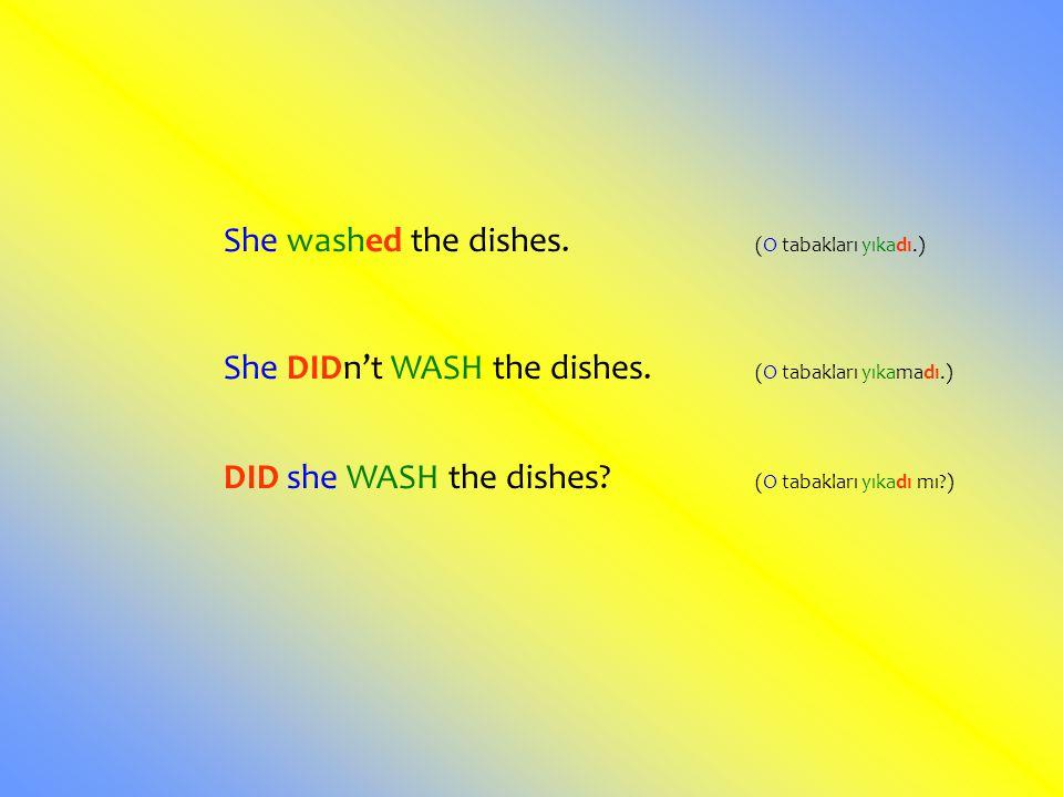 She washed the dishes. (O tabakları yıkadı.) She DIDn't WASH the dishes. (O tabakları yıkamadı.) DID she WASH the dishes? (O tabakları yıkadı mı?)
