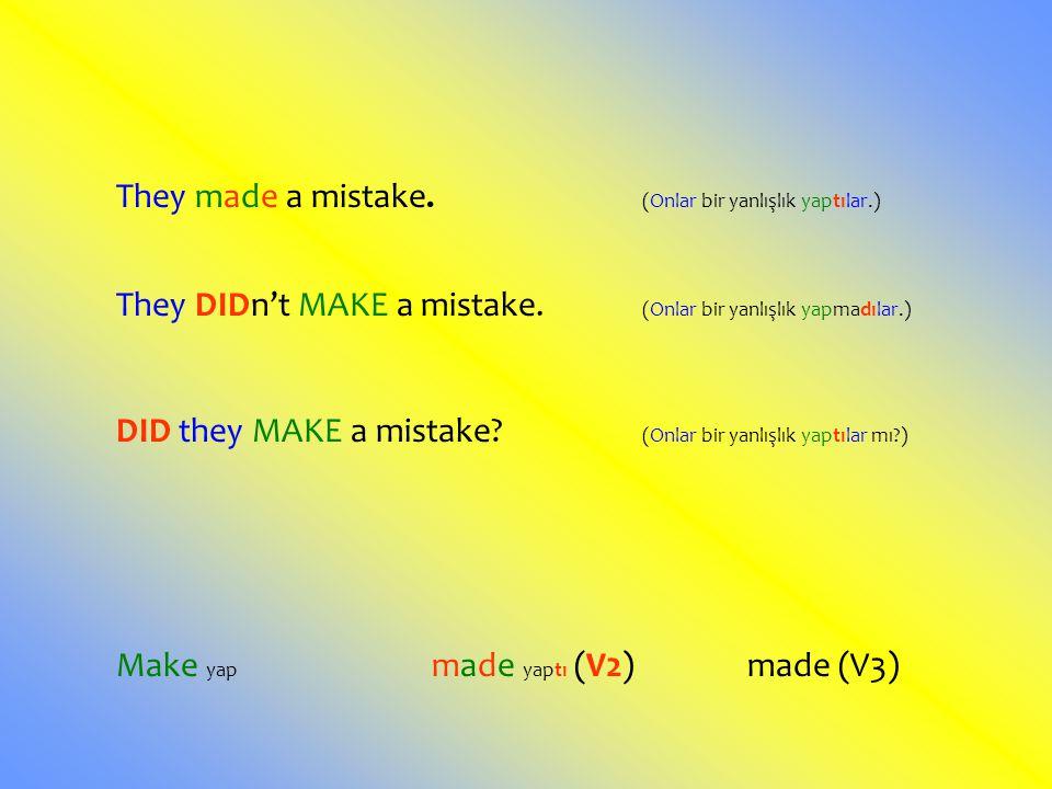 They made a mistake. (Onlar bir yanlışlık yaptılar.) They DIDn't MAKE a mistake. (Onlar bir yanlışlık yapmadılar.) DID they MAKE a mistake? (Onlar bir