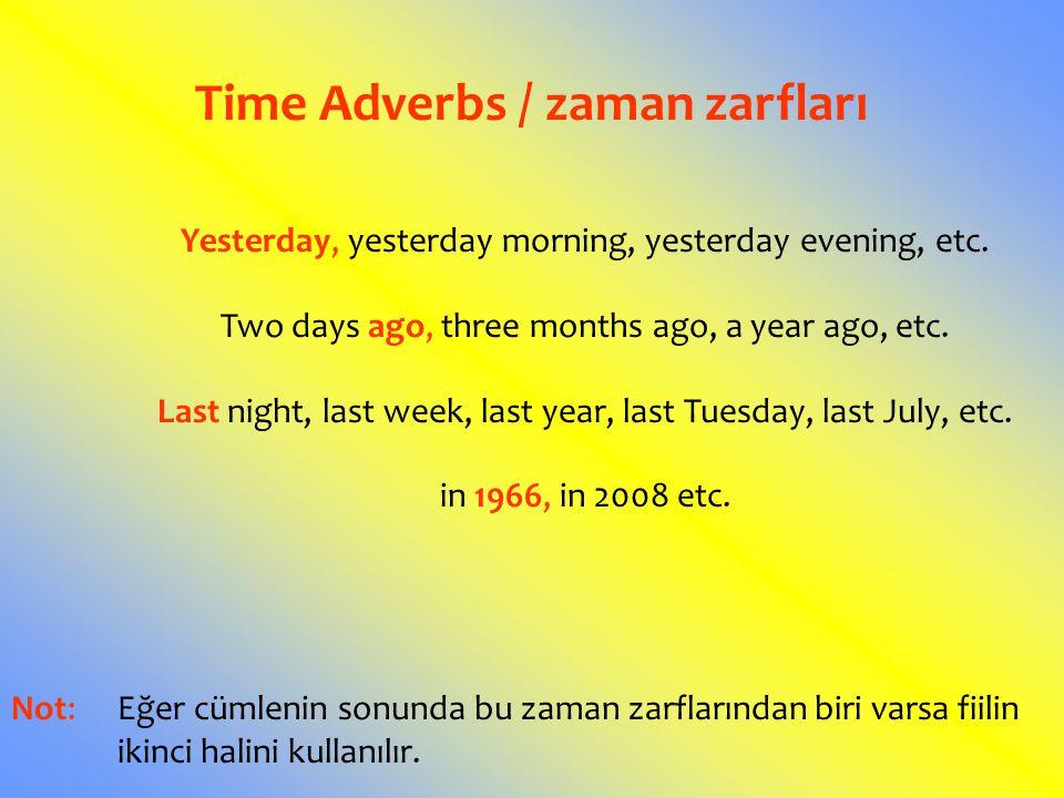 Time Adverbs / zaman zarfları Yesterday, yesterday morning, yesterday evening, etc. Two days ago, three months ago, a year ago, etc. Last night, last