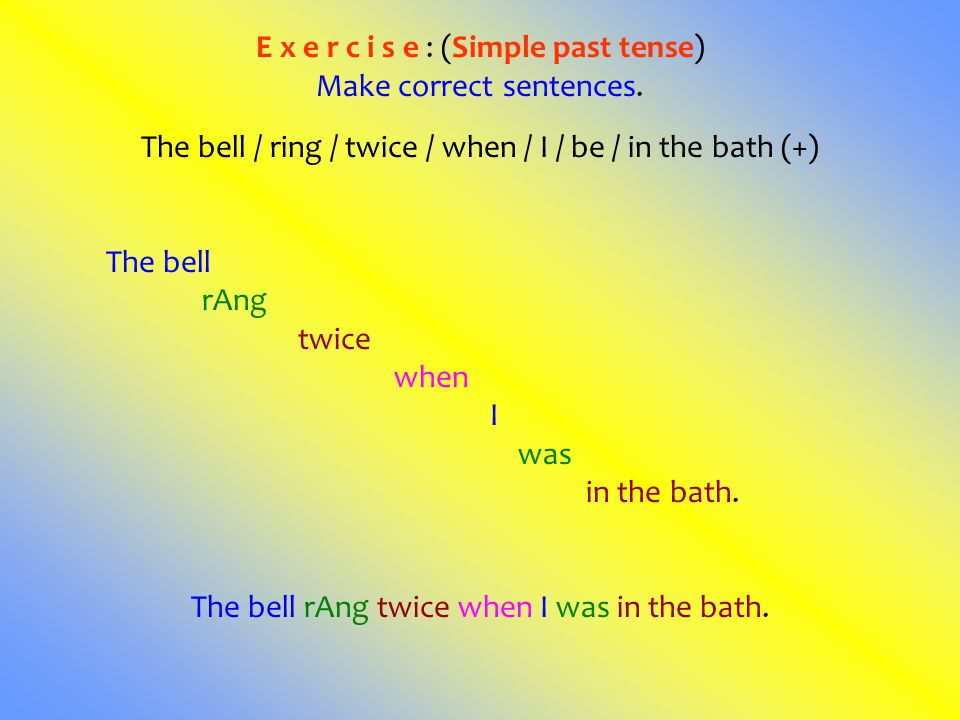 E x e r c i s e : (Simple past tense) Make correct sentences. The bell / ring / twice / when / I / be / in the bath (+) The bell rAng twice when I was