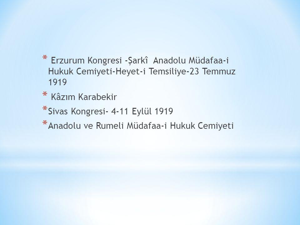 * Erzurum Kongresi -Şarkî Anadolu Müdafaa-i Hukuk Cemiyeti-Heyet-i Temsiliye-23 Temmuz 1919 * Kâzım Karabekir * Sivas Kongresi- 4-11 Eylül 1919 * Anad
