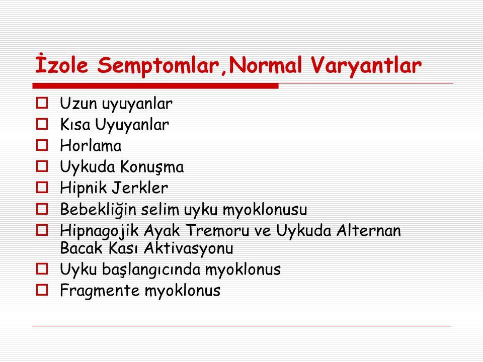 İzole Semptomlar,Normal Varyantlar  Uzun uyuyanlar  Kısa Uyuyanlar  Horlama  Uykuda Konuşma  Hipnik Jerkler  Bebekliğin selim uyku myoklonusu 